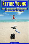 Retire Young: How to Successfully Start Your Own Business and Retire in Less Than Five Years (How to Be Successful, Make Money, and Design Your Life Book 1)