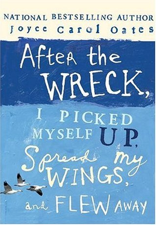 After the Wreck, I Picked Myself Up, Spread My Wings, and Fle... by Joyce Carol Oates