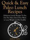 Quick and Easy Paleo Lunch Recipes: Delicious Lunch Recipes To Eat On The Paleo Diet If You Want to Lose Weight and Be Healthy