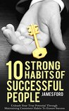 10 Strong Habits of Successful People: Unleash Your True Potential Through Maintaining Consistent Habits To Ensure Success (success, successful habits, money, empowerment)