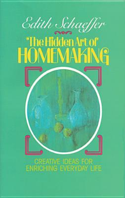 The Hidden Art of Homemaking by Edith Schaeffer