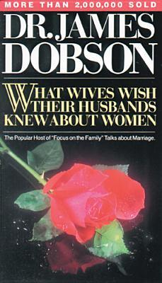 What Wives Wish Their Husbands Knew about Women by James C. Dobson