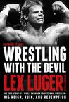 Wrestling with the Devil: The True Story of a World Champion Professional Wrestler - His Reign, Ruin, and Redemption