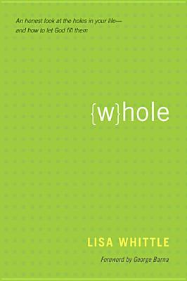 Whole: An Honest Look at the Holes in Your Life--And How to Let God Fill Them