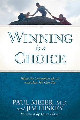 Winning Is a Choice: How the Champions Do It, and How We Can Too