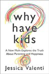 Why Have Kids? A New Mom Explores the Truth about Parenting and Happiness (Advance Reader's Copy)