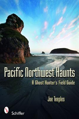 Pacific Northwest Haunts: A Ghost Hunter's Field Guide