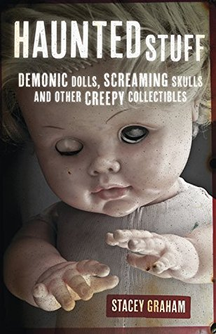 Haunted Stuff: Demonic Dolls, Screaming Skulls & Other Creepy Collectibles  by  Stacey Graham