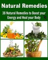 Natural Remedies: 38 natural remedies to boost your energy and heal your body: (Natural Remedies, herbal remedies, herbs, how to heal yourself)