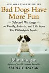 Bad Dogs Have More Fun: Selected Writings on Animals, Family and Life