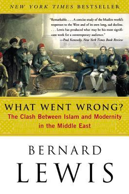 What Went Wrong? The Clash Between Islam & Modernity in the M... by Bernard Lewis