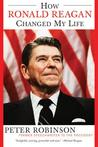 How Ronald Reagan Changed My Life by Peter M. Robinson