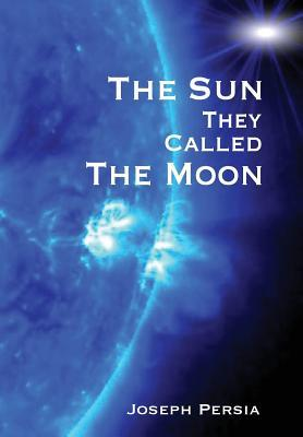 The Sun They Called the Moon by Joseph Persia