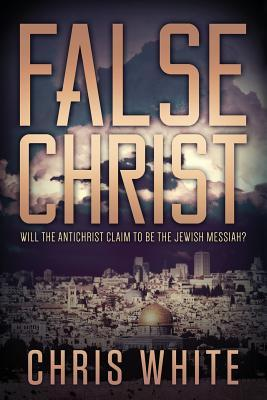 False Christ: Will the Antichrist Claim to Be the Jewish Messiah?  by  Chris White