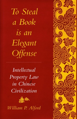 To Steal a Book Is an Elegant Offense: Intellectual Property Law in Chinese Civilization