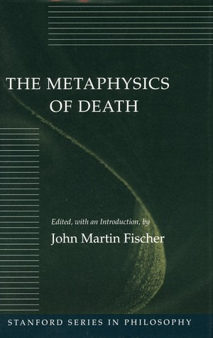 The Metaphysics of Death by John Martin Fischer