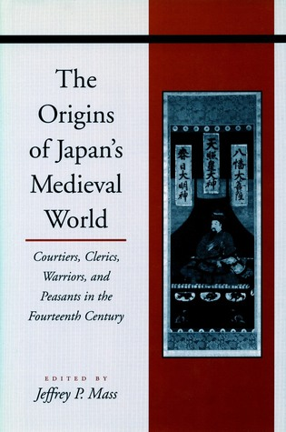 The Origins of Japan's Medieval World: Courtiers, Clerics, Warriors, and Peasants in the Fourteenth Century