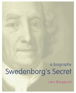 Swedenborg's Secret: The Meaning and Significance of the Word of God, the Life of the Angels, and Service to God; a Biography