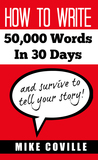 How To Write 50,000 Words In 30 Days, and survive to tell you... by Mike Coville