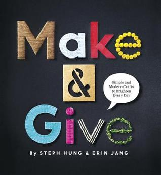 Make and Give: Simple and Modern Crafts to Brighten Every Day