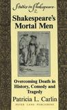 Shakespeare's Mortal Men: Overcoming Death in History, Comedy and Tragedy