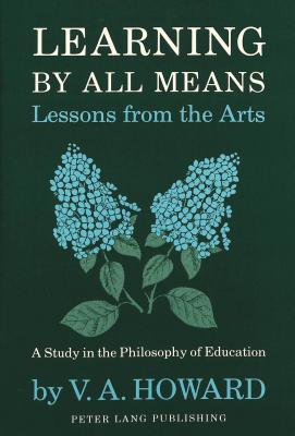 Learning By All Means: Lessons From The Arts: A Study In The Philosophy Of Education
