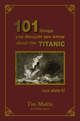 101 Things You Thought You Knew About The Titanic But Didn't by Tim Maltin