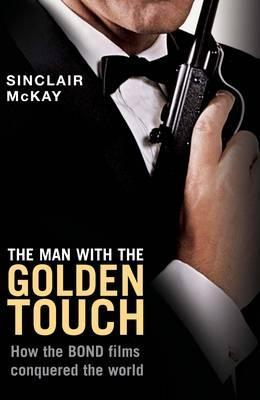 The Man With The Golden Touch   How The Bond Films Conquered ... by Sinclair McKay