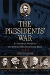 Presidents' War: Six American Presidents and the Civil War That Divided Them