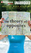 Theory of Opposites, The: A Novel