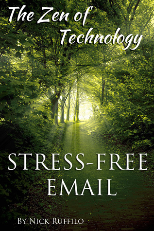 Zen of Technology - Stress-Free Email: Do Email Better - With Efficiency and No Stress.