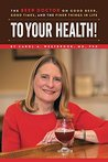 To Your Health: The Beer Doctor on Good Beer, Good Times, and the Finer Things in Life