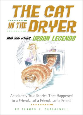 The Cat in the Dryer and 222 Other Urban Legends: Absolutely True Stories That Happened to a Friend...of a Friend...of a Friend