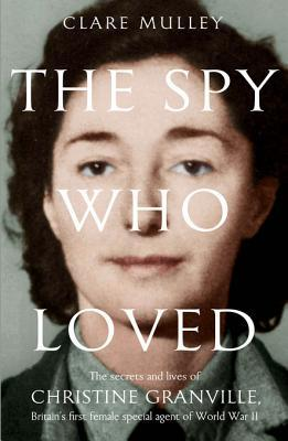 Download online for free The Spy Who Loved: The Secrets and Lives of Christine Granville, Britain's First Female Special Agent of the Second World War by Clare Mulley PDF