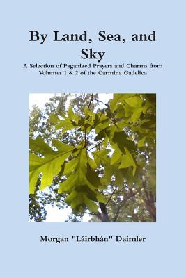 By Land Sea and Sky : Selected Re-paganized Prayers and Charms from Volumes 1 & 2 of the Carmina Gadelica
