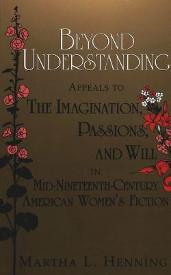 Beyond Understanding: Appeals to the Imagination, Passions, and Will in Mid-Nineteenth-Century American Womens Fiction Martha L. Henning