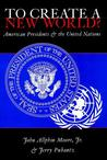 To Create a New World?: American Presidents and the United Nations Second Printing