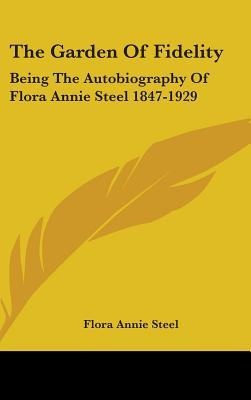 The Garden of Fidelity: Being the Autobiography of Flora Annie Steel 1847-1929