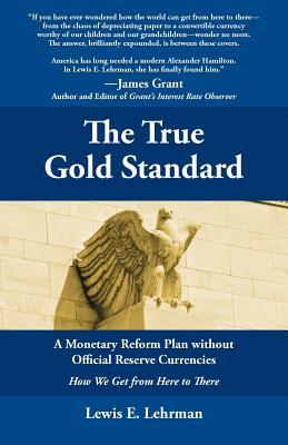 The True Gold Standard - A Monetary Reform Plan without Offic... by Lewis E. Lehrman