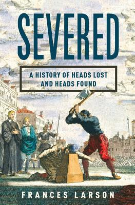 Severed: A History of Heads Lost and Heads Found