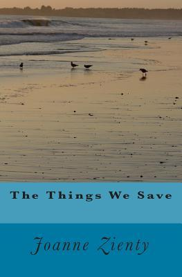 The Things We Save by Joanne E. Zienty