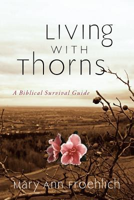 Free download Living with Thorns: A Biblical Survival Guide PDF by Mary Ann Froehlich, Mary Ann Froehlich