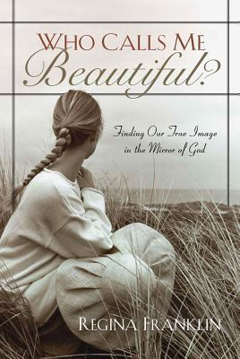 Who Calls Me Beautiful?: Finding Our True Image in the Mirror of God
