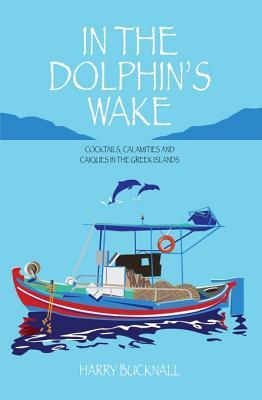 In the Dolphin's Wake: Cocktails, Calamities and Caiques in the Greek Islands: Cocktails, Calamities and Caiques in the Greek Islands