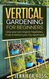 Vertical Gardening: Grow your own Organic Vegetables, Fruits & Herbs in your City Apartment! (Urban Gardening, Vertical Gardening)
