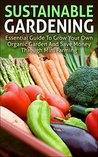 Sustainable Gardening: Essential Guide To Grow Your Own Organic Garden And Save Money Through Mini Farming (sustainable gardening, mini farming, organic ... essentials, mini farming sustainably)