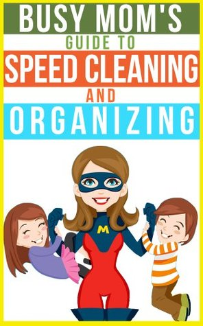 the busy mom 39 s guide to speed cleaning and organizing how to organize clean and keep your. Black Bedroom Furniture Sets. Home Design Ideas