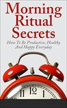 Morning Ritual Secrets - How To Be Productive, Happy And Healthy Everyday (Morning Ritual, Morning Routine, How To Be Productive, Productivity, Daily Rituals)