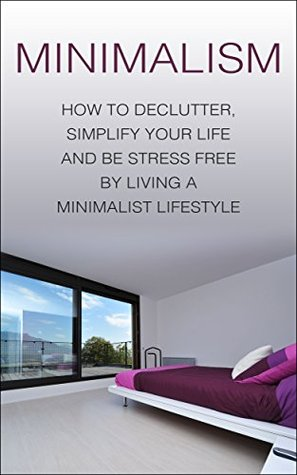 Minimalism how to declutter simplify your life and be for Minimalist living forum