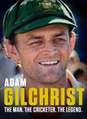 Adam Gilchrist: The Man. The Cricketer. The Legend